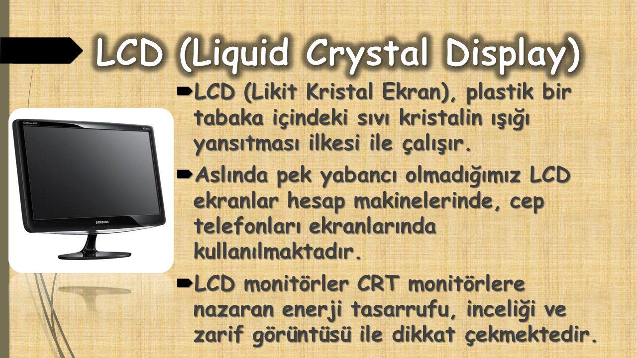  LCD (Likit Kristal Ekran), plastik bir tabaka içindeki sıvı kristalin ışığı yansıtması ilkesi ile çalışır.  Aslında pek yabancı olmadığımız LCD ekr