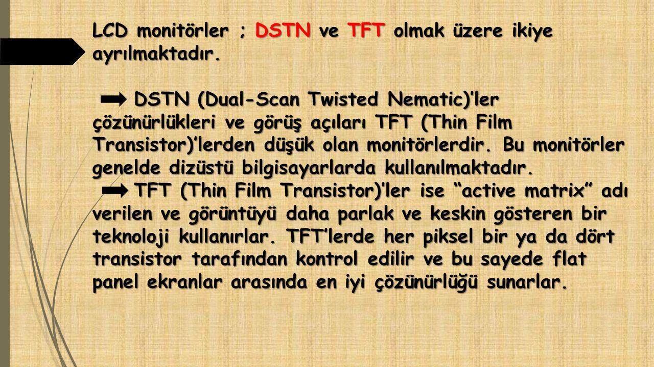 LCD monitörler ; DSTN ve TFT olmak üzere ikiye ayrılmaktadır. DSTN (Dual-Scan Twisted Nematic)'ler çözünürlükleri ve görüş açıları TFT (Thin Film Tran