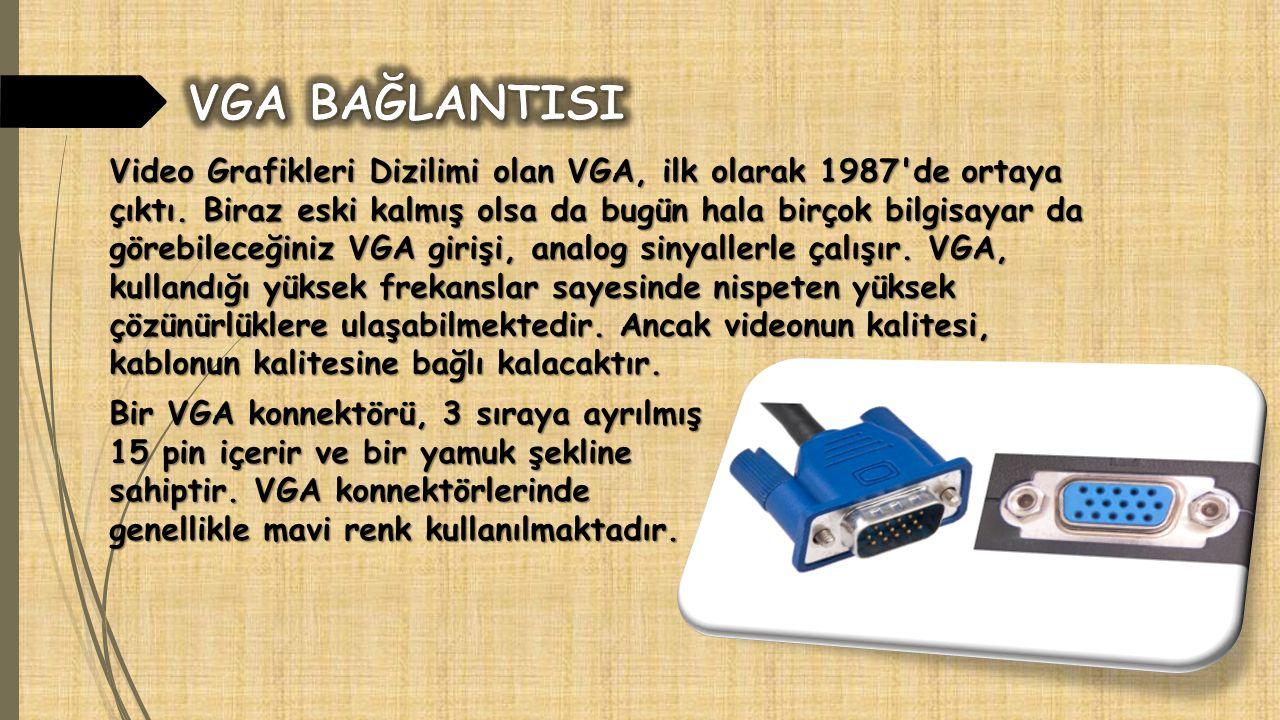 Video Grafikleri Dizilimi olan VGA, ilk olarak 1987'de ortaya çıktı. Biraz eski kalmış olsa da bugün hala birçok bilgisayar da görebileceğiniz VGA gir