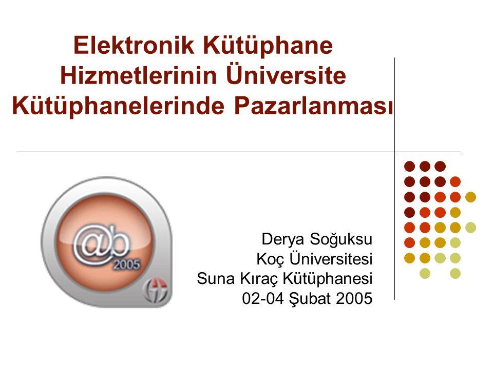 Elektronik Kütüphane Hizmetlerinin Üniversite Kütüphanelerinde Pazarlanması Derya Soğuksu Koç Üniversitesi Suna Kıraç Kütüphanesi 02-04 Şubat 2005