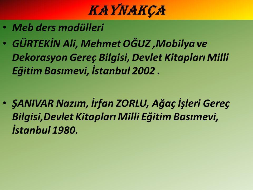KAYNAKÇA Meb ders modülleri GÜRTEKİN Ali, Mehmet OĞUZ,Mobilya ve Dekorasyon Gereç Bilgisi, Devlet Kitapları Milli Eğitim Basımevi, İstanbul 2002.