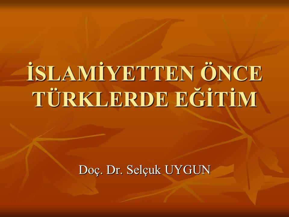 İSLAMİYETTEN ÖNCE TÜRKLERDE EĞİTİM Doç. Dr. Selçuk UYGUN