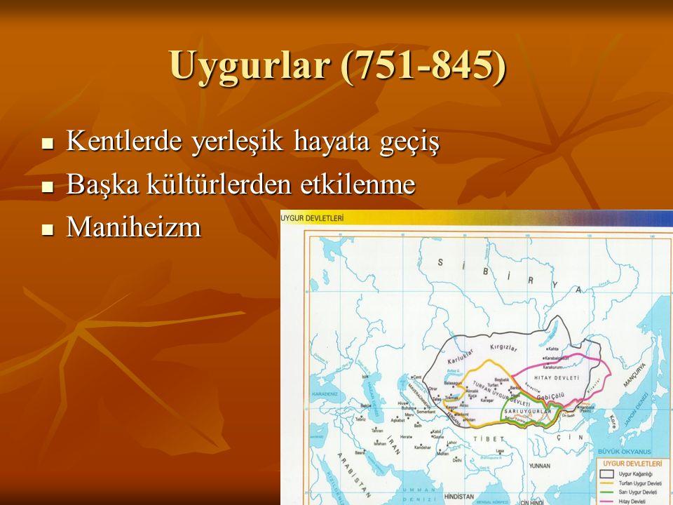 Uygurlar (751-845) Kentlerde yerleşik hayata geçiş Kentlerde yerleşik hayata geçiş Başka kültürlerden etkilenme Başka kültürlerden etkilenme Maniheizm Maniheizm