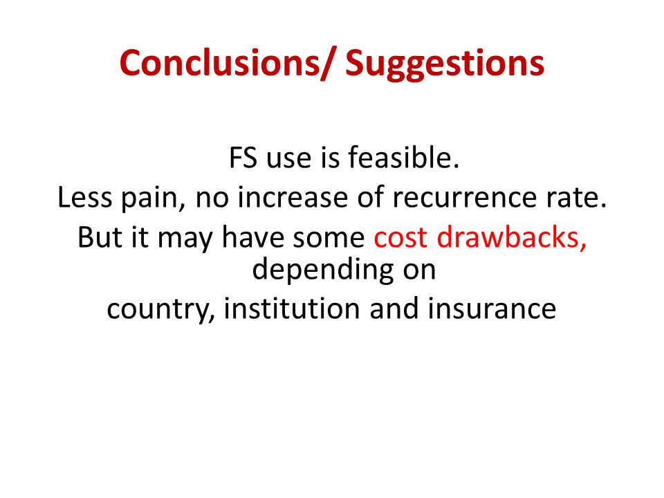 Conclusions/ Suggestions FS use is feasible. Less pain, no increase of recurrence rate. But it may have some cost drawbacks, depending on country, ins
