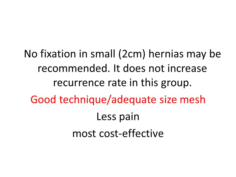 No fixation in small (2cm) hernias may be recommended. It does not increase recurrence rate in this group. Good technique/adequate size mesh Less pain