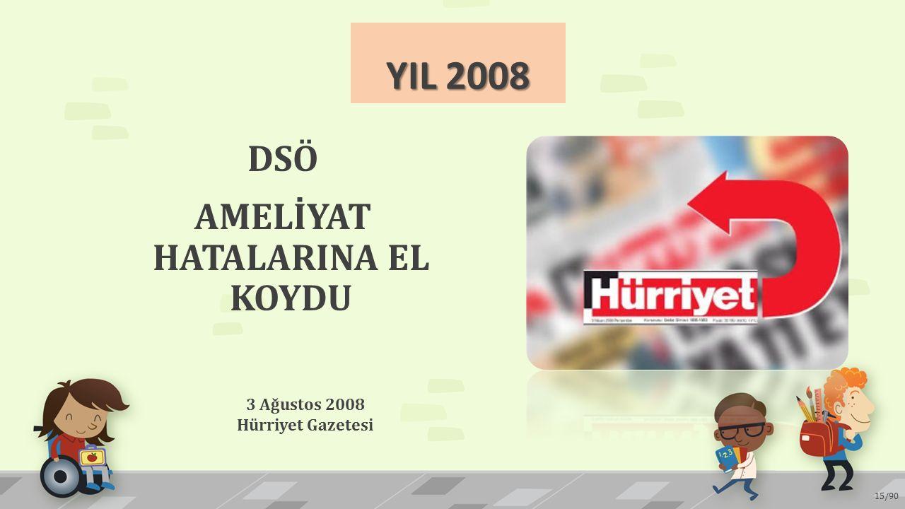 YIL 2008 DSÖ AMELİYAT HATALARINA EL KOYDU 3 Ağustos 2008 Hürriyet Gazetesi 15/90
