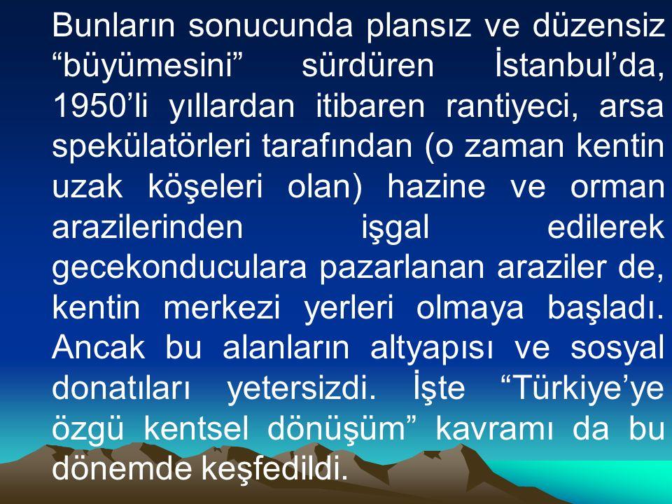 Bunların sonucunda plansız ve düzensiz büyümesini sürdüren İstanbul'da, 1950'li yıllardan itibaren rantiyeci, arsa spekülatörleri tarafından (o zaman kentin uzak köşeleri olan) hazine ve orman arazilerinden işgal edilerek gecekonduculara pazarlanan araziler de, kentin merkezi yerleri olmaya başladı.
