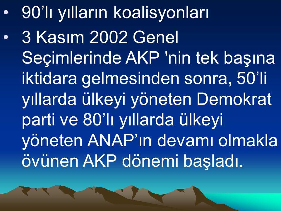 90'lı yılların koalisyonları 3 Kasım 2002 Genel Seçimlerinde AKP nin tek başına iktidara gelmesinden sonra, 50'li yıllarda ülkeyi yöneten Demokrat parti ve 80'lı yıllarda ülkeyi yöneten ANAP'ın devamı olmakla övünen AKP dönemi başladı.