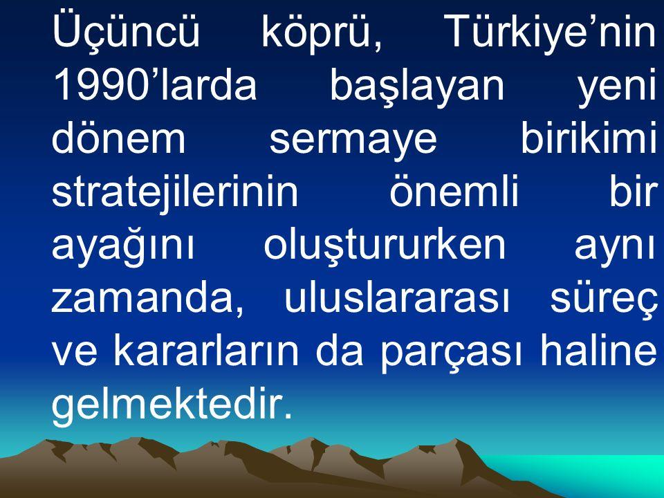 Üçüncü köprü, Türkiye'nin 1990'larda başlayan yeni dönem sermaye birikimi stratejilerinin önemli bir ayağını oluştururken aynı zamanda, uluslararası süreç ve kararların da parçası haline gelmektedir.