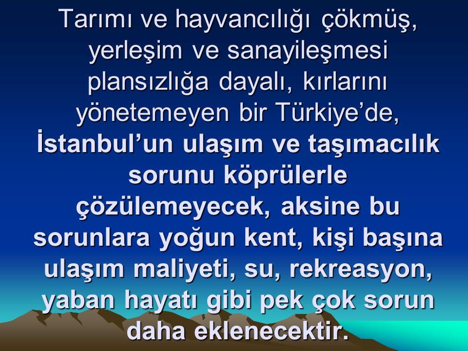 Tarımı ve hayvancılığı çökmüş, yerleşim ve sanayileşmesi plansızlığa dayalı, kırlarını yönetemeyen bir Türkiye'de, İstanbul'un ulaşım ve taşımacılık sorunu köprülerle çözülemeyecek, aksine bu sorunlara yoğun kent, kişi başına ulaşım maliyeti, su, rekreasyon, yaban hayatı gibi pek çok sorun daha eklenecektir.