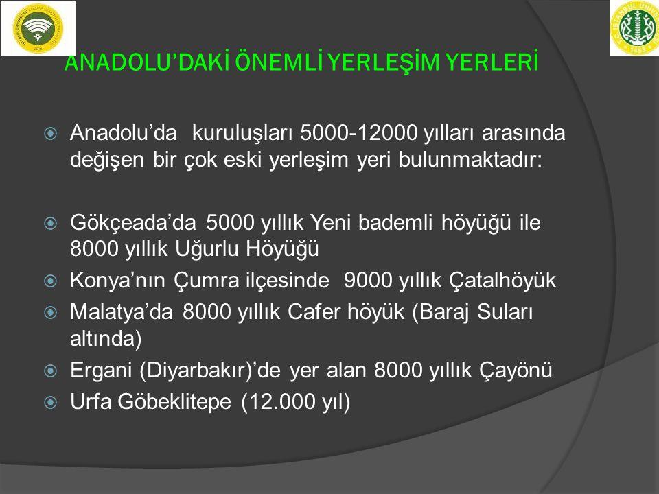ANADOLU'DAKİ ÖNEMLİ YERLEŞİM YERLERİ  Anadolu'da kuruluşları 5000-12000 yılları arasında değişen bir çok eski yerleşim yeri bulunmaktadır:  Gökçeada