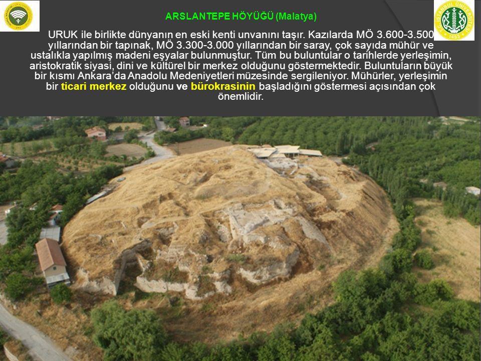 ARSLANTEPE HÖYÜĞÜ (Malatya) URUK ile birlikte dünyanın en eski kenti unvanını taşır. Kazılarda MÖ 3.600-3.500 yıllarından bir tapınak, MÖ 3.300-3.000