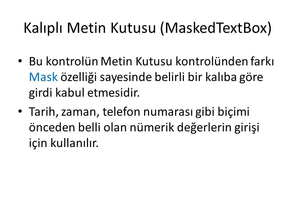 Kalıplı Metin Kutusu (MaskedTextBox) Bu kontrolün Metin Kutusu kontrolünden farkı Mask özelliği sayesinde belirli bir kalıba göre girdi kabul etmesidir.