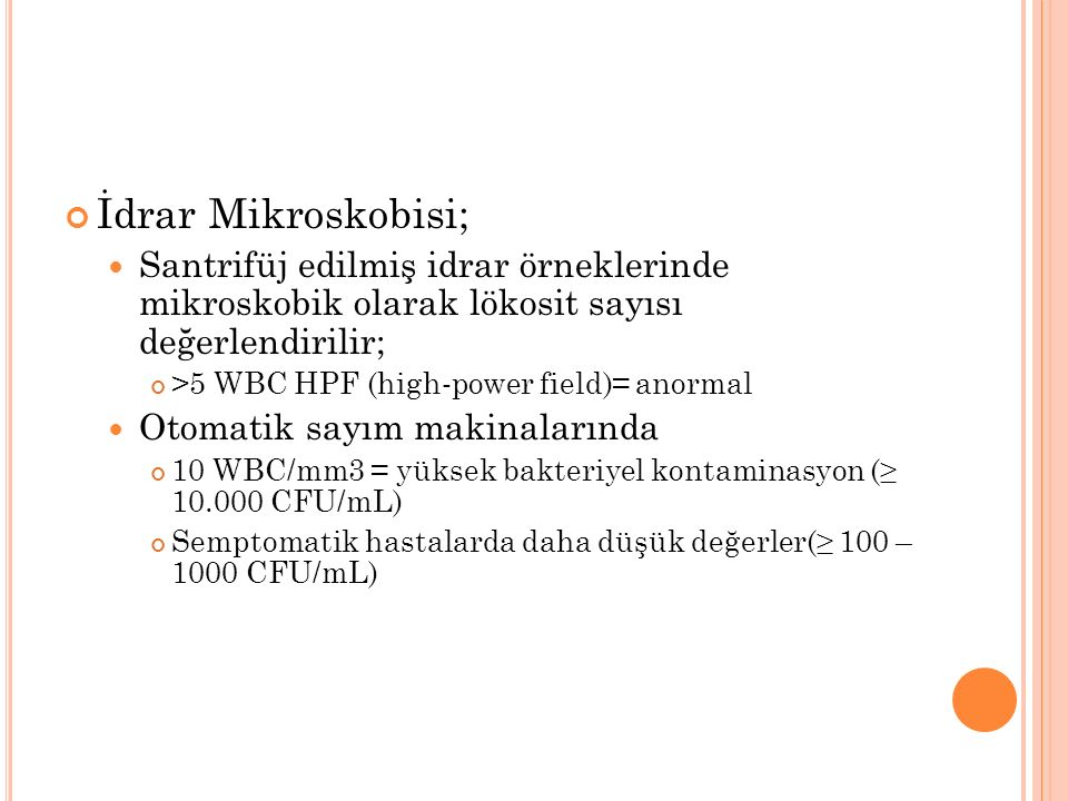İdrar Mikroskobisi; Santrifüj edilmiş idrar örneklerinde mikroskobik olarak lökosit sayısı değerlendirilir; >5 WBC HPF (high ‐ power field)= anormal Otomatik sayım makinalarında 10 WBC/mm3 = yüksek bakteriyel kontaminasyon (≥ 10.000 CFU/mL) Semptomatik hastalarda daha düşük değerler(≥ 100 – 1000 CFU/mL)