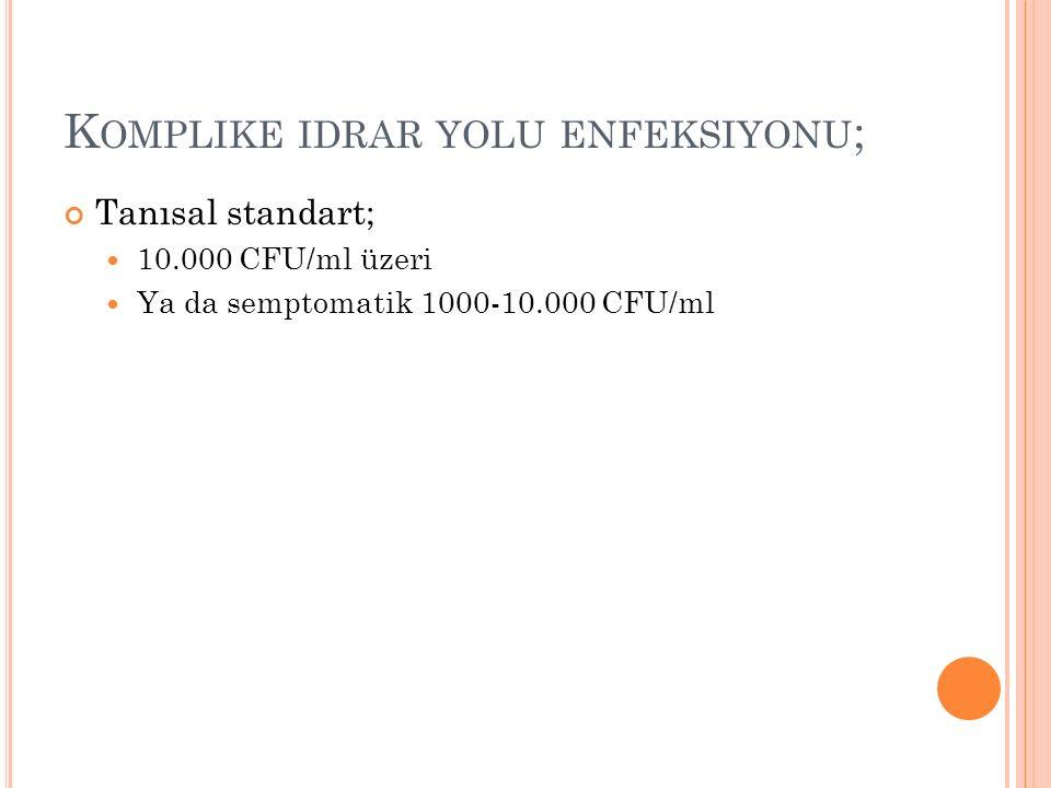 K OMPLIKE IDRAR YOLU ENFEKSIYONU ; Tanısal standart; 10.000 CFU/ml üzeri Ya da semptomatik 1000-10.000 CFU/ml