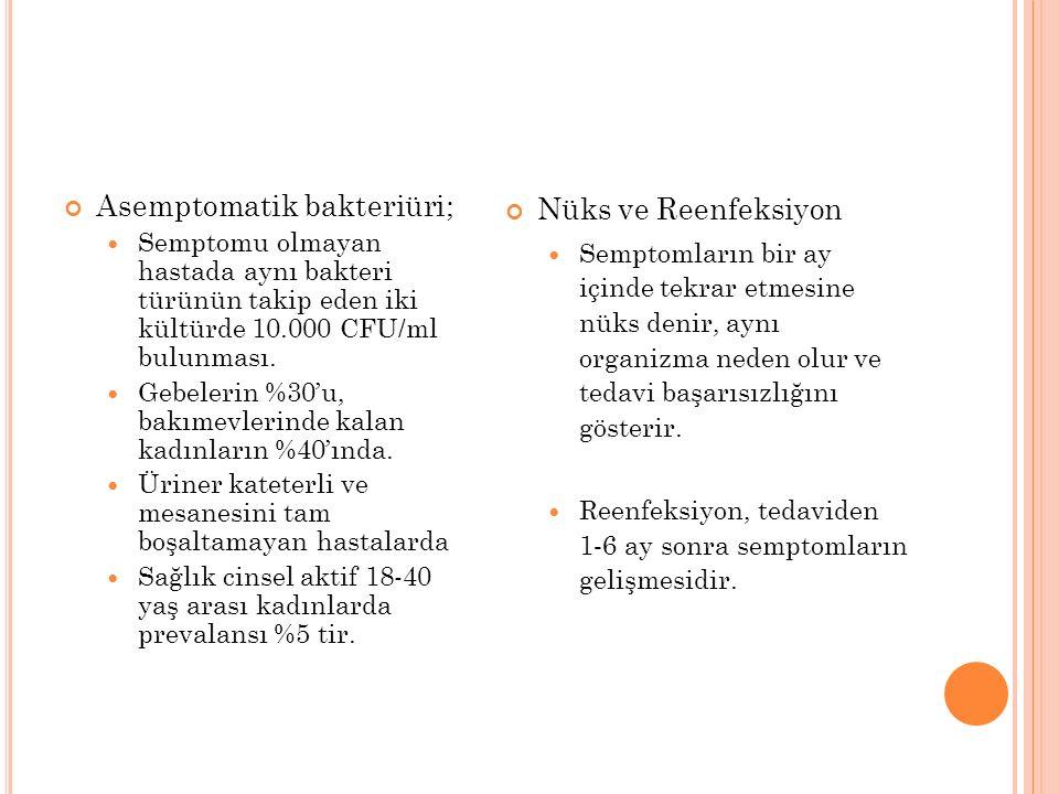 Asemptomatik bakteriüri; Semptomu olmayan hastada aynı bakteri türünün takip eden iki kültürde 10.000 CFU/ml bulunması.