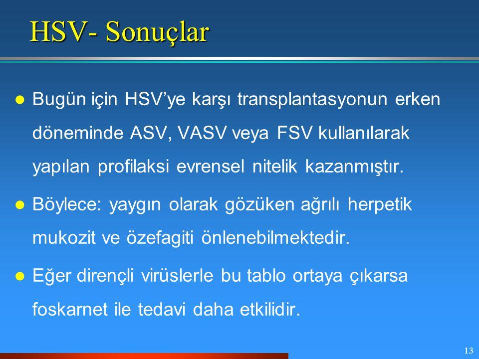 13 HSV- Sonuçlar Bugün için HSV'ye karşı transplantasyonun erken döneminde ASV, VASV veya FSV kullanılarak yapılan profilaksi evrensel nitelik kazanmı
