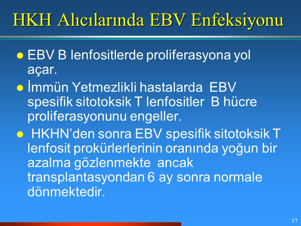 17 HKH Alıcılarında EBV Enfeksiyonu EBV B lenfositlerde proliferasyona yol açar. İmmün Yetmezlikli hastalarda EBV spesifik sitotoksik T lenfositler B