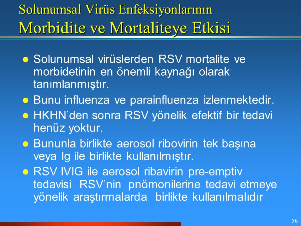 56 Solunumsal Virüs Enfeksiyonlarının Morbidite ve Mortaliteye Etkisi Solunumsal virüslerden RSV mortalite ve morbidetinin en önemli kaynağı olarak ta