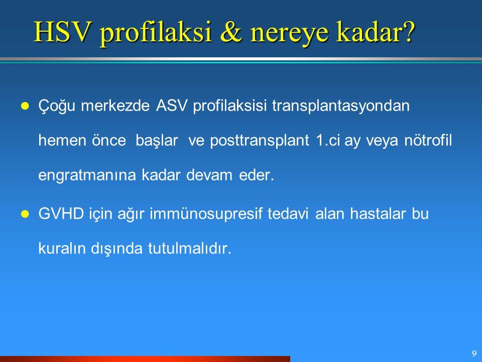 9 HSV profilaksi & nereye kadar? Çoğu merkezde ASV profilaksisi transplantasyondan hemen önce başlar ve posttransplant 1.ci ay veya nötrofil engratman