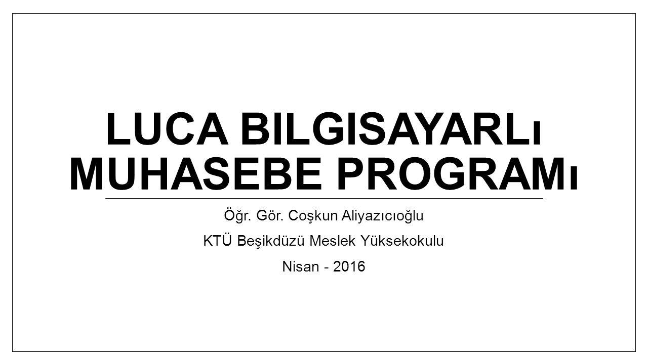 LUCA BILGISAYARLı MUHASEBE PROGRAMı Öğr. Gör. Coşkun Aliyazıcıoğlu KTÜ Beşikdüzü Meslek Yüksekokulu Nisan - 2016