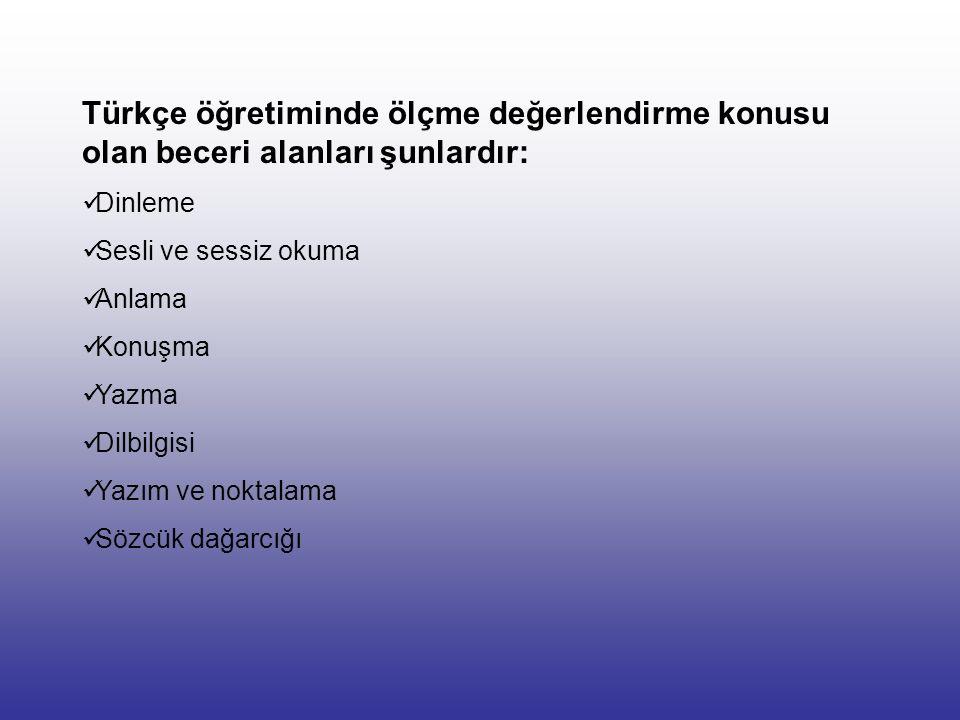 Türkçe öğretiminde ölçme değerlendirme konusu olan beceri alanları şunlardır: Dinleme Sesli ve sessiz okuma Anlama Konuşma Yazma Dilbilgisi Yazım ve noktalama Sözcük dağarcığı