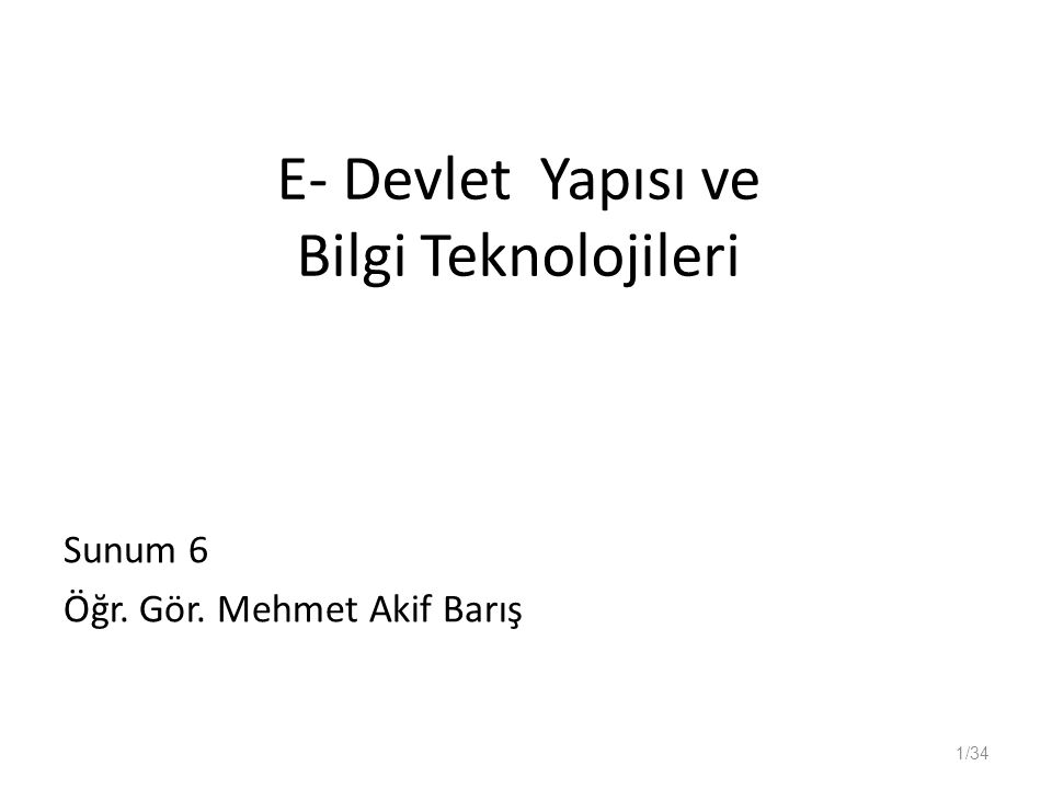 E- Devlet Yapısı ve Bilgi Teknolojileri Sunum 6 Öğr. Gör. Mehmet Akif Barış 1/34