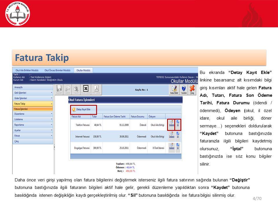 44/70 Fatura Takip Bu ekranda Detay Kayıt Ekle linkine basarsanız alt kısımdaki bilgi giriş kısımları aktif hale gelen Fatura Adı, Tutarı, Fatura Son Ödeme Tarihi, Fatura Durumu (ödendi / ödenmedi), Ödeyen (okul, il özel idare, okul aile birliği, döner sermaye…) seçenekleri doldurularak Kaydet butonuna bastığınızda faturanızla ilgili bilgileri kaydetmiş olursunuz, İptal butonuna bastığınızda ise söz konu bilgiler silinir.