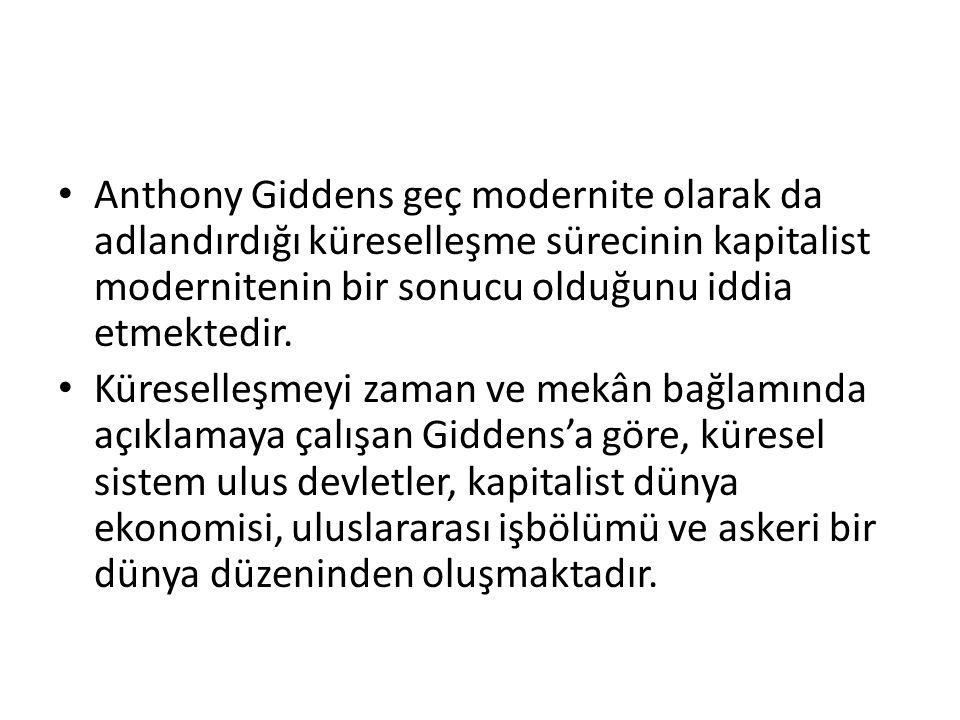 Anthony Giddens geç modernite olarak da adlandırdığı küreselleşme sürecinin kapitalist modernitenin bir sonucu olduğunu iddia etmektedir. Küreselleşme