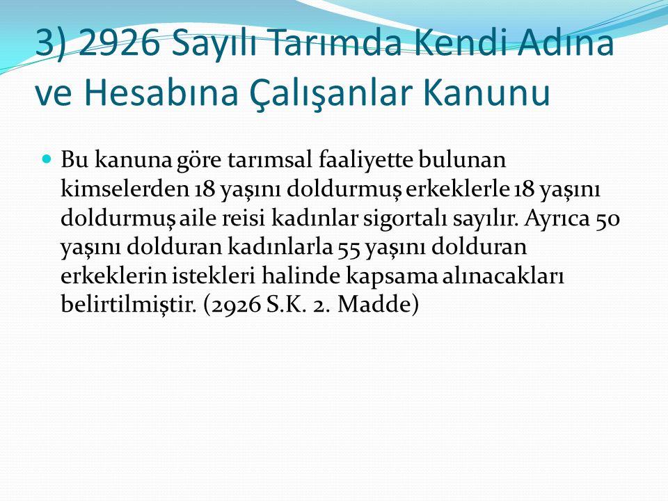 3) 2926 Sayılı Tarımda Kendi Adına ve Hesabına Çalışanlar Kanunu Bu kanuna göre tarımsal faaliyette bulunan kimselerden 18 yaşını doldurmuş erkeklerle 18 yaşını doldurmuş aile reisi kadınlar sigortalı sayılır.