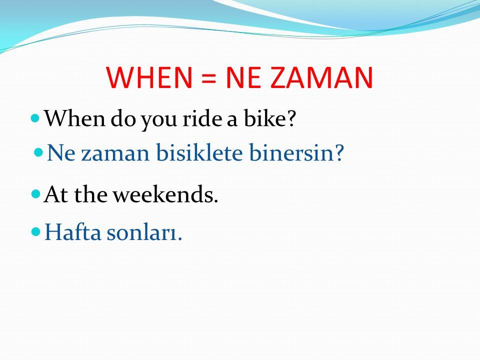 WHEN = NE ZAMAN When do you ride a bike.Ne zaman bisiklete binersin.