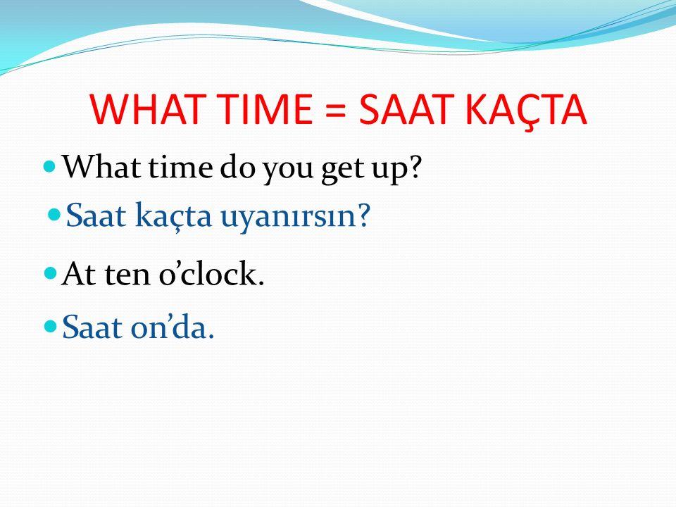 WHAT TIME = SAAT KAÇTA What time do you get up? Saat kaçta uyanırsın? At ten o'clock. Saat on'da.