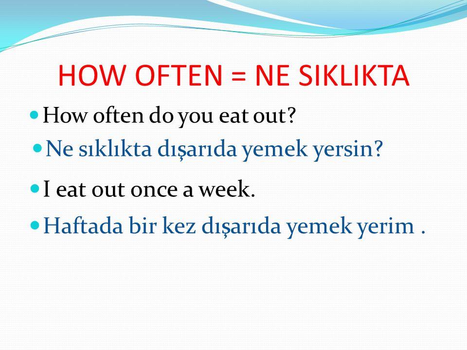 HOW OFTEN = NE SIKLIKTA How often do you eat out.Ne sıklıkta dışarıda yemek yersin.