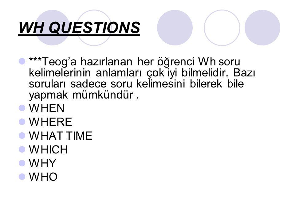 WH QUESTIONS ***Teog'a hazırlanan her öğrenci Wh soru kelimelerinin anlamları çok iyi bilmelidir.