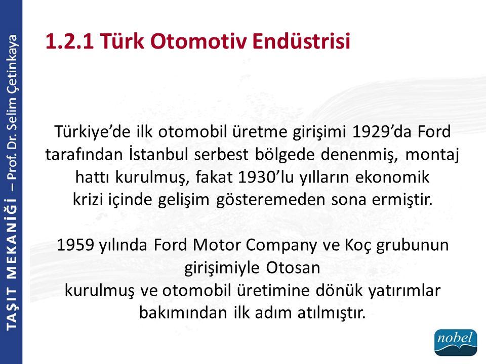 1.2.1 Türk Otomotiv Endüstrisi Türkiye'de ilk otomobil üretme girişimi 1929'da Ford tarafından İstanbul serbest bölgede denenmiş, montaj hattı kurulmu