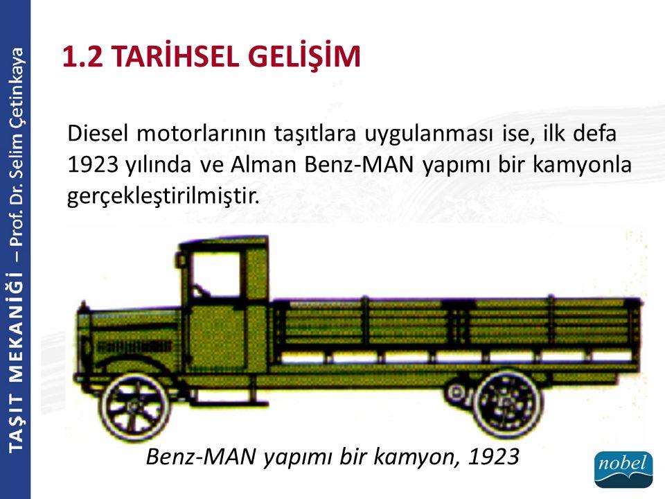 Diesel motorlarının taşıtlara uygulanması ise, ilk defa 1923 yılında ve Alman Benz-MAN yapımı bir kamyonla gerçekleştirilmiştir. 1.2 TARİHSEL GELİŞİM