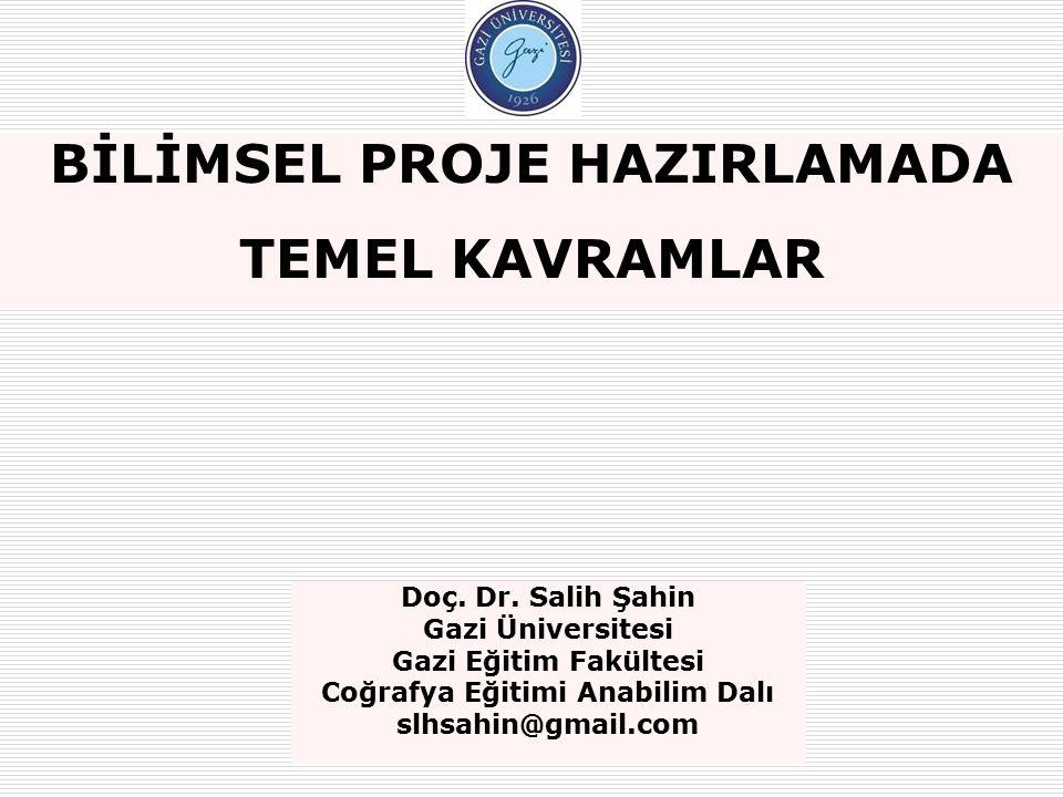 BİLİMSEL PROJE HAZIRLAMADA TEMEL KAVRAMLAR Doç. Dr. Salih Şahin Gazi Üniversitesi Gazi Eğitim Fakültesi Coğrafya Eğitimi Anabilim Dalı slhsahin@gmail.