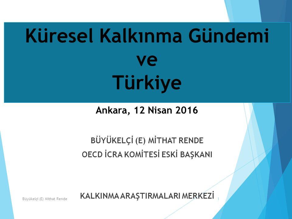Küresel Kalkınma Gündemi ve Türkiye Ankara, 12 Nisan 2016 BÜYÜKELÇİ (E) MİTHAT RENDE OECD İCRA KOMİTESİ ESKİ BAŞKANI KALKINMA ARAŞTIRMALARI MERKEZİ 1Büyükelçi (E) Mithat Rende