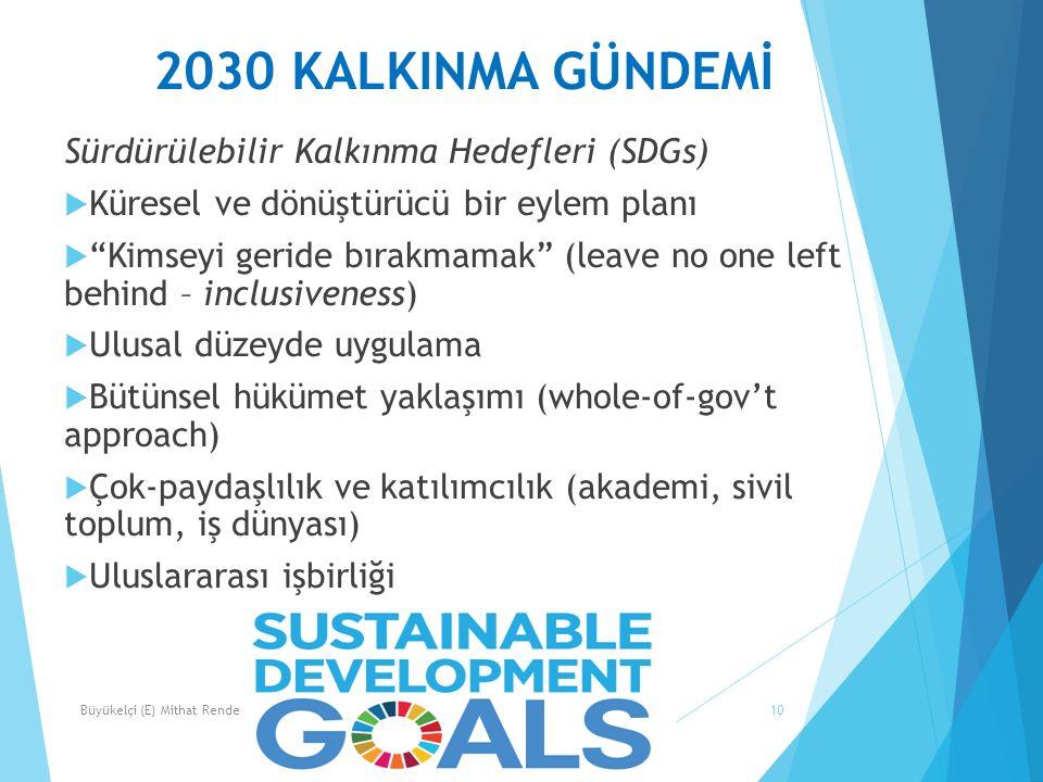 2030 KALKINMA GÜNDEMİ 10 Sürdürülebilir Kalkınma Hedefleri (SDGs)  Küresel ve dönüştürücü bir eylem planı  Kimseyi geride bırakmamak (leave no one left behind – inclusiveness)  Ulusal düzeyde uygulama  Bütünsel hükümet yaklaşımı (whole-of-gov't approach)  Çok-paydaşlılık ve katılımcılık (akademi, sivil toplum, iş dünyası)  Uluslararası işbirliği Büyükelçi (E) Mithat Rende