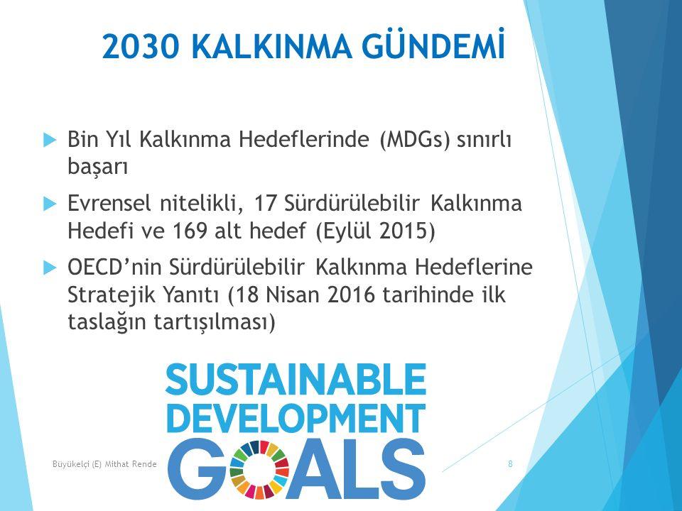 2030 KALKINMA GÜNDEMİ 8  Bin Yıl Kalkınma Hedeflerinde (MDGs) sınırlı başarı  Evrensel nitelikli, 17 Sürdürülebilir Kalkınma Hedefi ve 169 alt hedef (Eylül 2015)  OECD'nin Sürdürülebilir Kalkınma Hedeflerine Stratejik Yanıtı (18 Nisan 2016 tarihinde ilk taslağın tartışılması) Büyükelçi (E) Mithat Rende