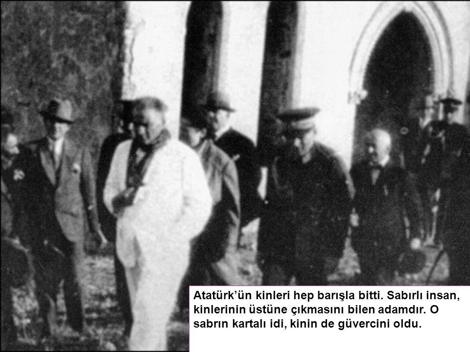 Atatürk'ün kinleri hep barışla bitti. Sabırlı insan, kinlerinin üstüne çıkmasını bilen adamdır.