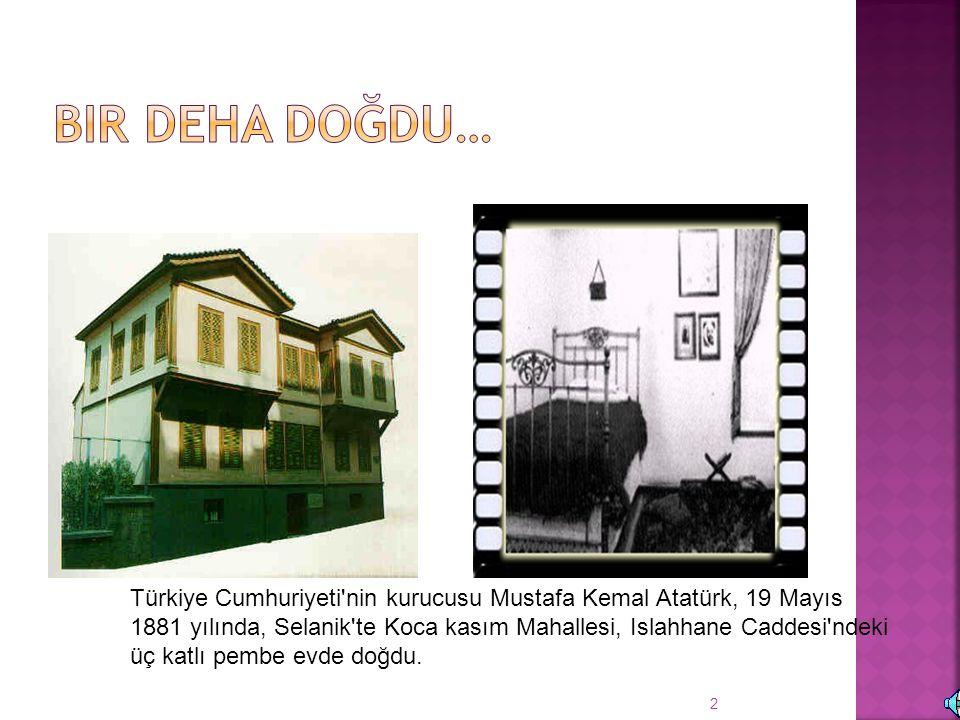 2 Türkiye Cumhuriyeti nin kurucusu Mustafa Kemal Atatürk, 19 Mayıs 1881 yılında, Selanik te Koca kasım Mahallesi, Islahhane Caddesi ndeki üç katlı pembe evde doğdu.