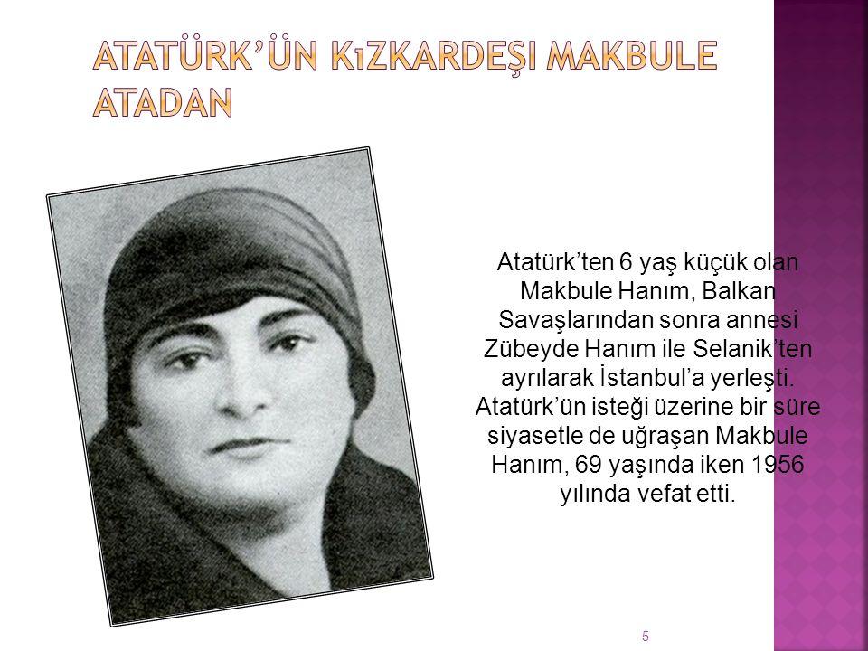 5 Atatürk'ten 6 yaş küçük olan Makbule Hanım, Balkan Savaşlarından sonra annesi Zübeyde Hanım ile Selanik'ten ayrılarak İstanbul'a yerleşti.