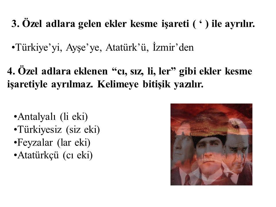 """3. Özel adlara gelen ekler kesme işareti ( ' ) ile ayrılır. Türkiye'yi, Ayşe'ye, Atatürk'ü, İzmir'den 4. Özel adlara eklenen """"cı, sız, li, ler"""" gibi e"""