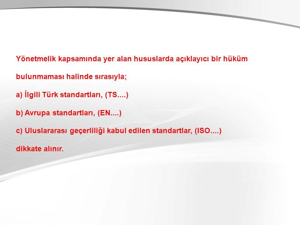 Yönetmelik kapsamında yer alan hususlarda açıklayıcı bir hüküm bulunmaması halinde sırasıyla; a) İlgili Türk standartları, (TS....) b) Avrupa standart