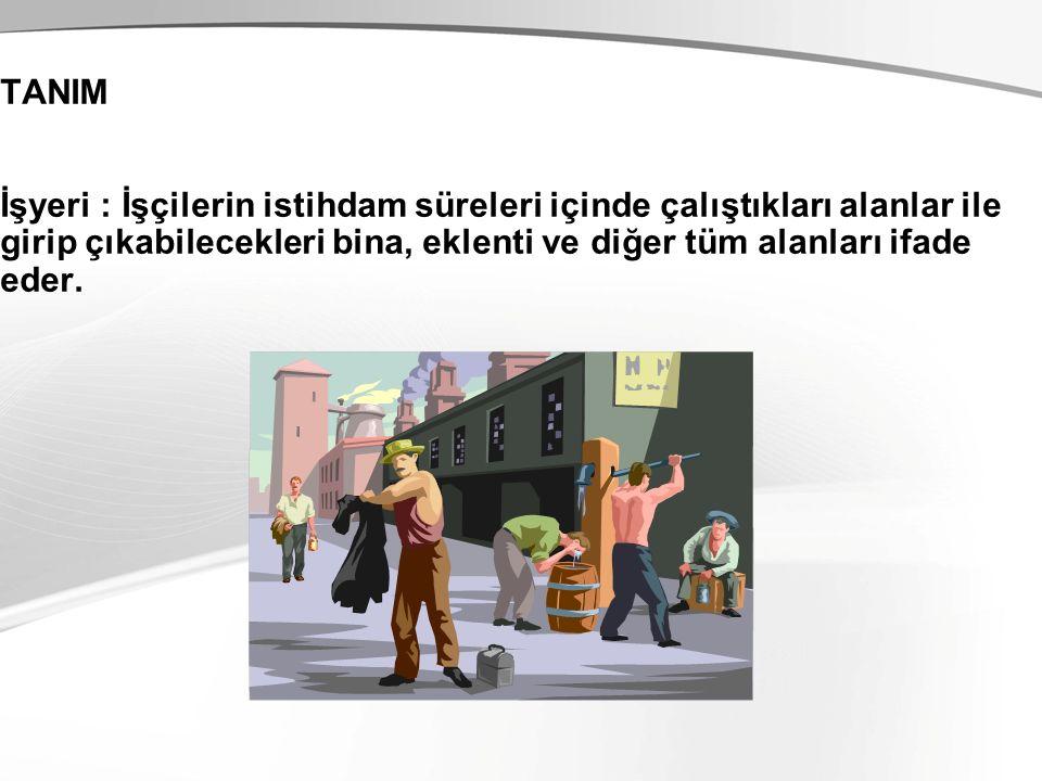 TANIM İşyeri : İşçilerin istihdam süreleri içinde çalıştıkları alanlar ile girip çıkabilecekleri bina, eklenti ve diğer tüm alanları ifade eder.
