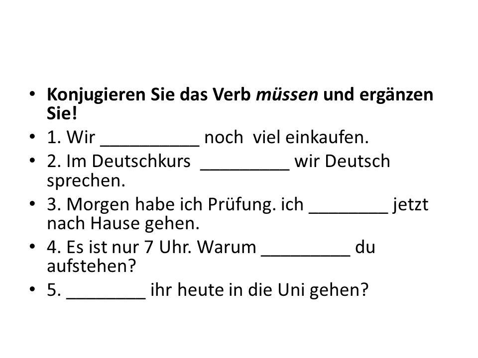 Konjugieren Sie das Verb müssen und ergänzen Sie! 1. Wir __________ noch viel einkaufen. 2. Im Deutschkurs _________ wir Deutsch sprechen. 3. Morgen h