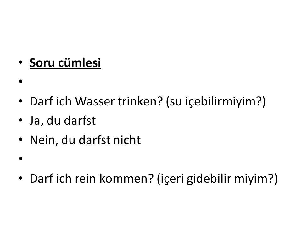 Soru cümlesi Darf ich Wasser trinken? (su içebilirmiyim?) Ja, du darfst Nein, du darfst nicht Darf ich rein kommen? (içeri gidebilir miyim?)