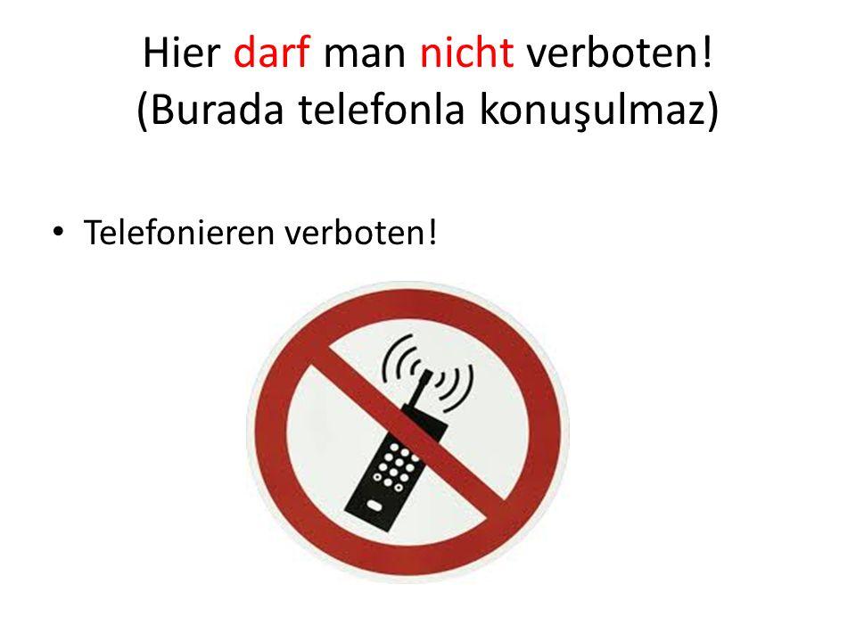 Hier darf man nicht verboten! (Burada telefonla konuşulmaz) Telefonieren verboten!