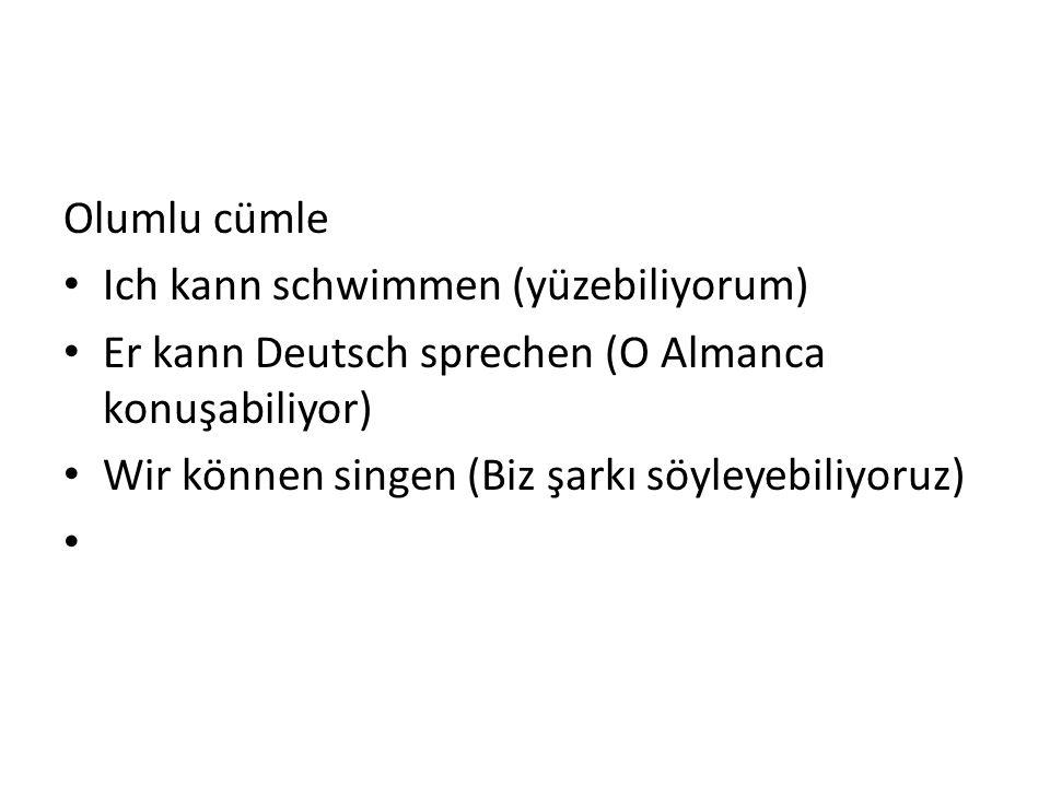 Olumlu cümle Ich kann schwimmen (yüzebiliyorum) Er kann Deutsch sprechen (O Almanca konuşabiliyor) Wir können singen (Biz şarkı söyleyebiliyoruz)